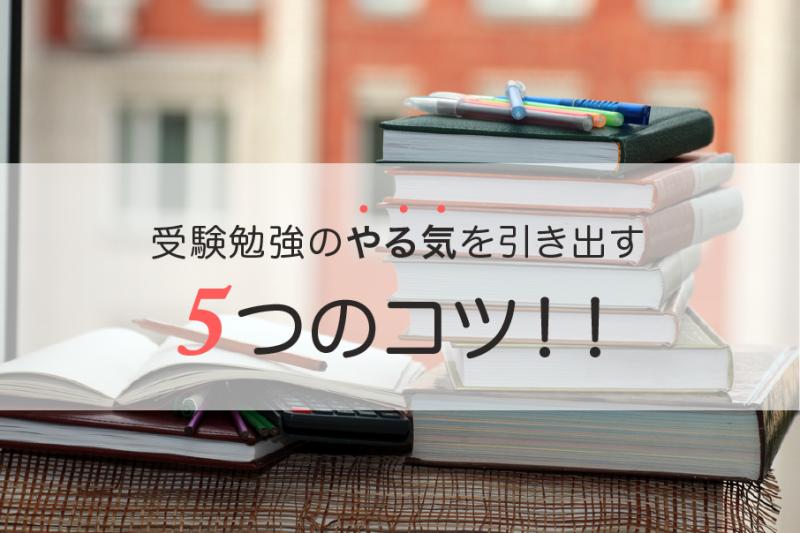 志望校合格への近道!受験勉強のやる気を引き出す5つのコツ!